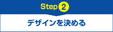 【Step2】デザインを決める