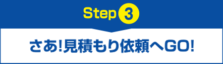 【Step3】さあ!見積もり依頼へGO!