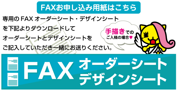 【FAXお申し込み用紙はこちら】専用のFAXオーダーシート・デザインシートを下記よりダウンロードしてオーダーシートとデザインシートをご記入していただき一緒にお送りください。【FAXオーダーシート・デザインシート】
