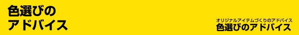【色選びのアドバイス】オリジナルアイテムづくりのアドバイス 色選びのアドバイス